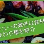 【美味】バーベキューの意外な食材・面白い変わり種を紹介