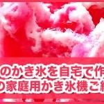 【ふわふわ・サラサラ】かき氷のコツ!人気の家庭用かき氷機ご紹介!